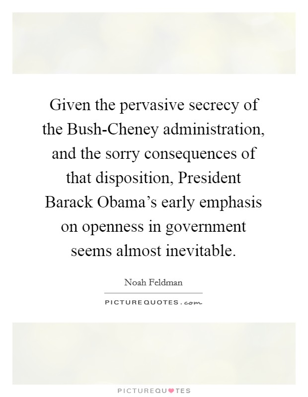 Given the pervasive secrecy of the Bush-Cheney administration, and the sorry consequences of that disposition, President Barack Obama's early emphasis on openness in government seems almost inevitable Picture Quote #1