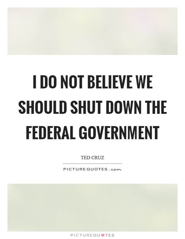 I do not believe we should shut down the federal government Picture Quote #1
