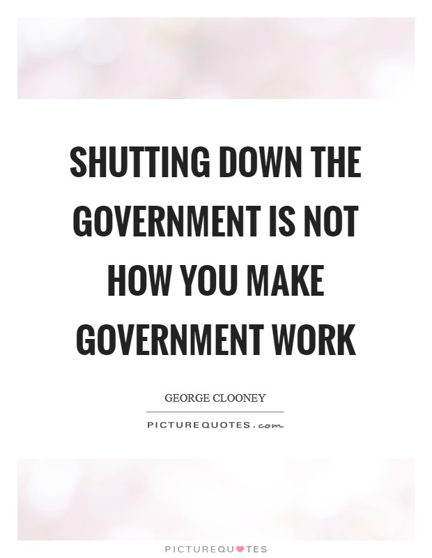Shutting down the government is not how you make government work Picture Quote #1