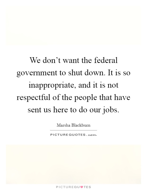 We don't want the federal government to shut down. It is so inappropriate, and it is not respectful of the people that have sent us here to do our jobs Picture Quote #1
