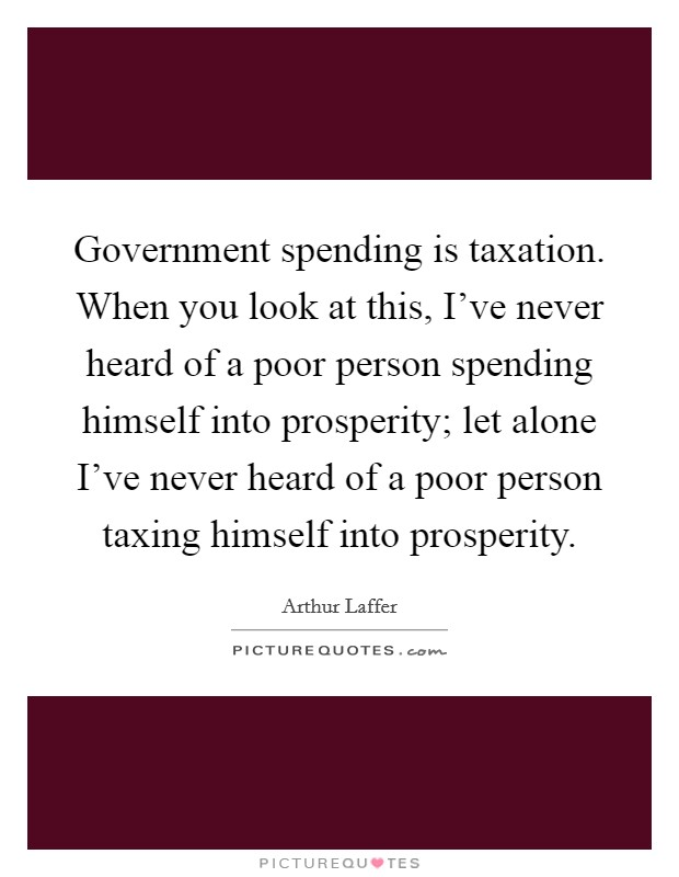 Government spending is taxation. When you look at this, I've never heard of a poor person spending himself into prosperity; let alone I've never heard of a poor person taxing himself into prosperity. Picture Quote #1