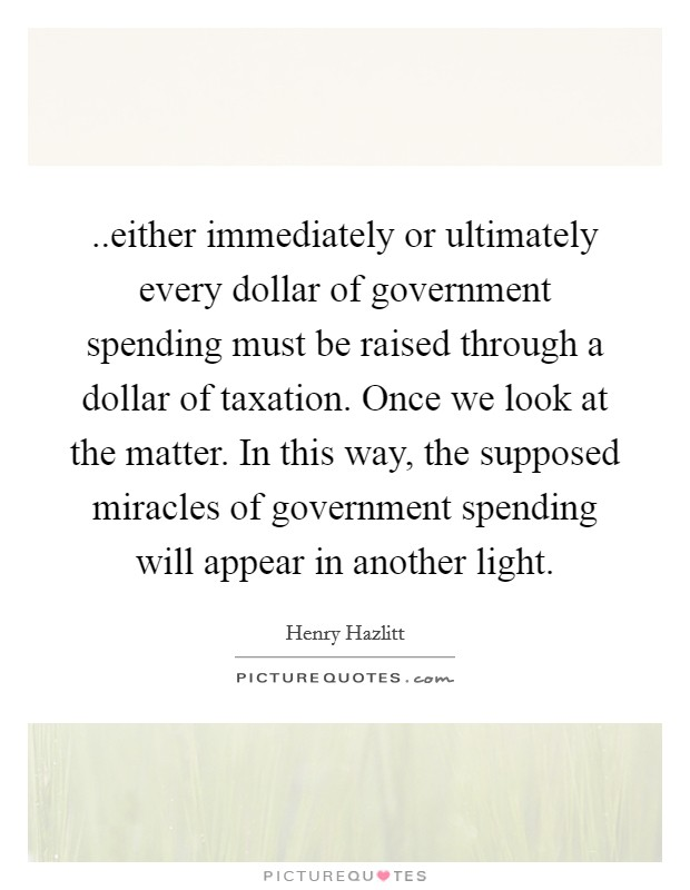 ..either immediately or ultimately every dollar of government spending must be raised through a dollar of taxation. Once we look at the matter. In this way, the supposed miracles of government spending will appear in another light Picture Quote #1