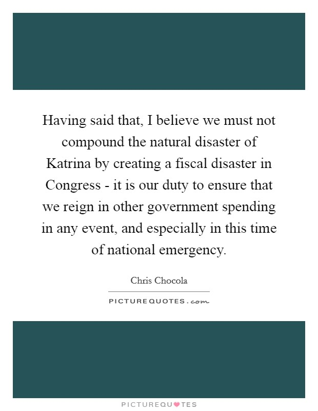 Having said that, I believe we must not compound the natural disaster of Katrina by creating a fiscal disaster in Congress - it is our duty to ensure that we reign in other government spending in any event, and especially in this time of national emergency Picture Quote #1