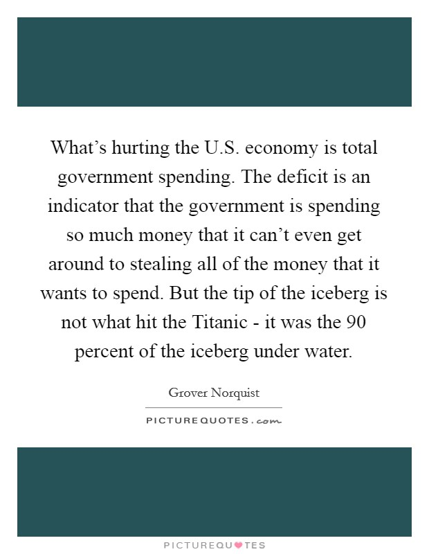 What's hurting the U.S. economy is total government spending. The deficit is an indicator that the government is spending so much money that it can't even get around to stealing all of the money that it wants to spend. But the tip of the iceberg is not what hit the Titanic - it was the 90 percent of the iceberg under water Picture Quote #1
