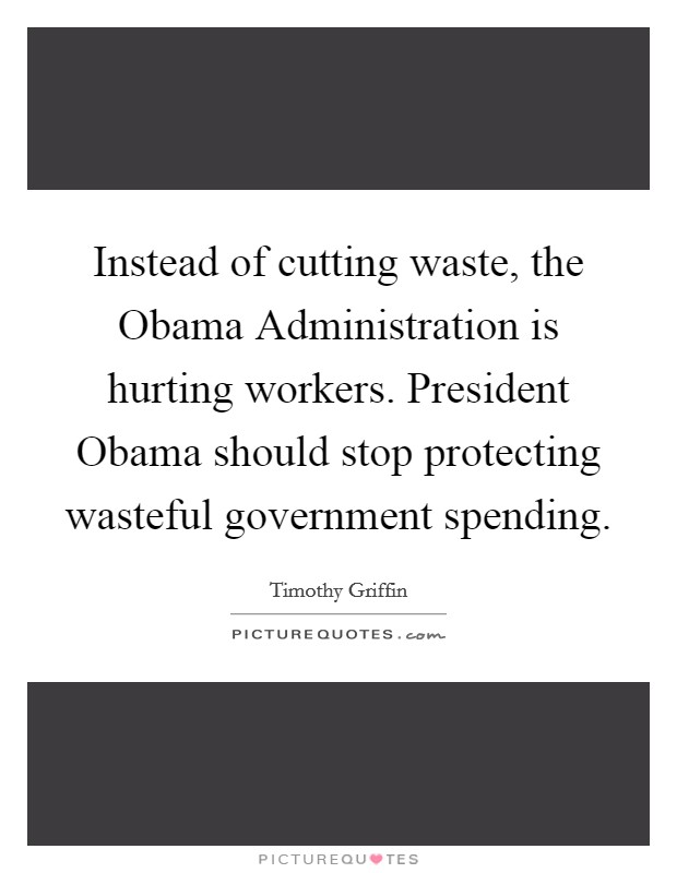Instead of cutting waste, the Obama Administration is hurting workers. President Obama should stop protecting wasteful government spending Picture Quote #1