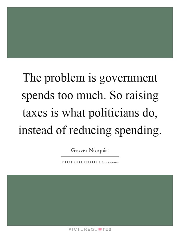 The problem is government spends too much. So raising taxes is what politicians do, instead of reducing spending. Picture Quote #1