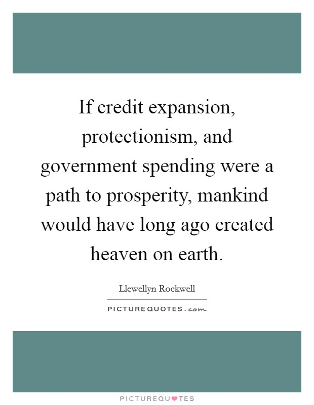 If credit expansion, protectionism, and government spending were a path to prosperity, mankind would have long ago created heaven on earth Picture Quote #1