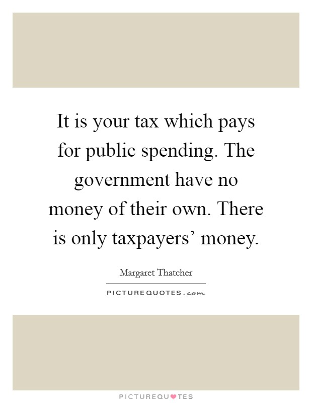 It is your tax which pays for public spending. The government have no money of their own. There is only taxpayers' money Picture Quote #1