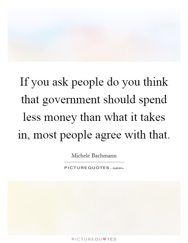If you ask people do you think that government should spend less money than what it takes in, most people agree with that Picture Quote #1