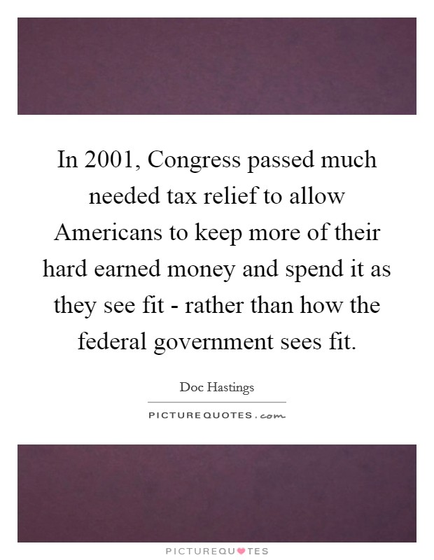 In 2001, Congress passed much needed tax relief to allow Americans to keep more of their hard earned money and spend it as they see fit - rather than how the federal government sees fit Picture Quote #1