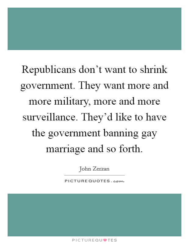 Republicans don't want to shrink government. They want more and more military, more and more surveillance. They'd like to have the government banning gay marriage and so forth Picture Quote #1