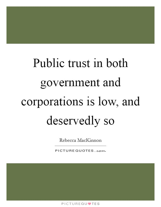 Public trust in both government and corporations is low, and deservedly so Picture Quote #1