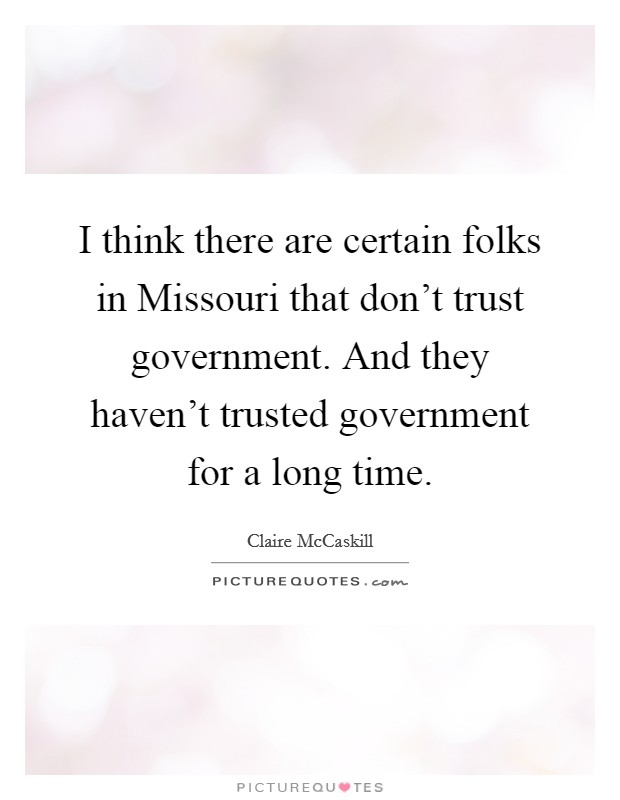 I think there are certain folks in Missouri that don't trust government. And they haven't trusted government for a long time. Picture Quote #1