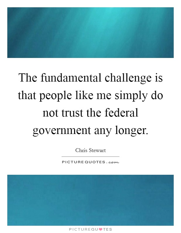 The fundamental challenge is that people like me simply do not trust the federal government any longer Picture Quote #1