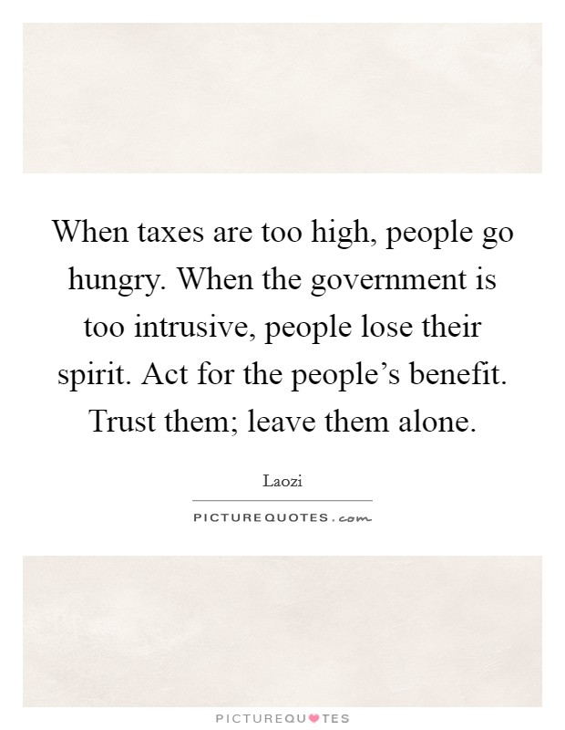 When taxes are too high, people go hungry. When the government is too intrusive, people lose their spirit. Act for the people's benefit. Trust them; leave them alone Picture Quote #1