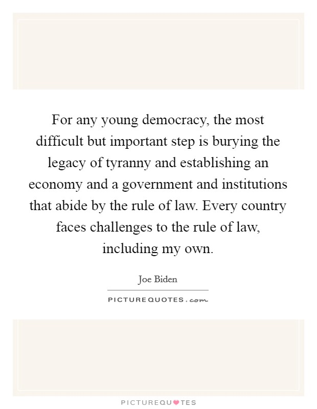 For any young democracy, the most difficult but important step is burying the legacy of tyranny and establishing an economy and a government and institutions that abide by the rule of law. Every country faces challenges to the rule of law, including my own Picture Quote #1