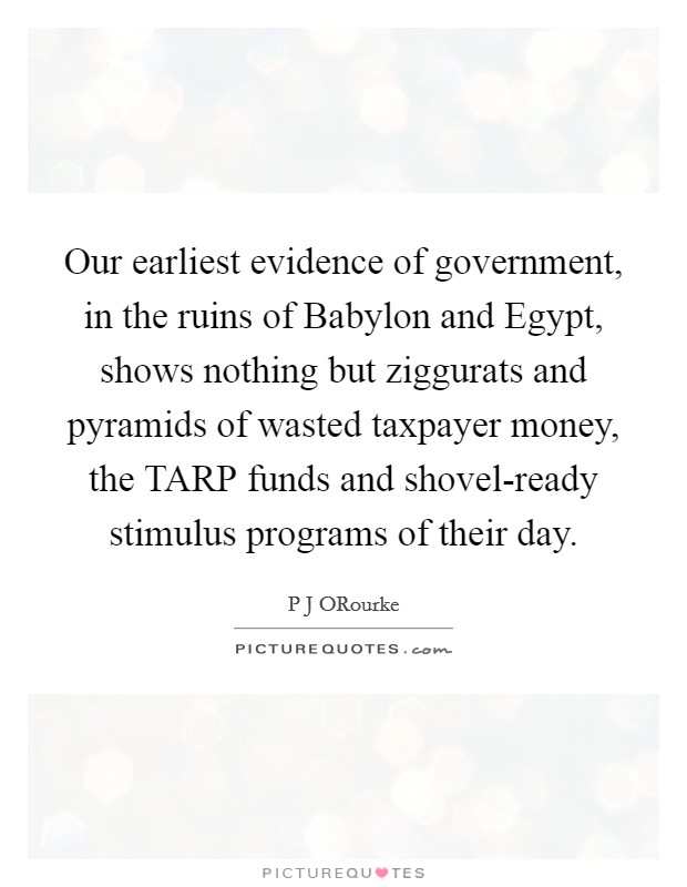 Our earliest evidence of government, in the ruins of Babylon and Egypt, shows nothing but ziggurats and pyramids of wasted taxpayer money, the TARP funds and shovel-ready stimulus programs of their day Picture Quote #1