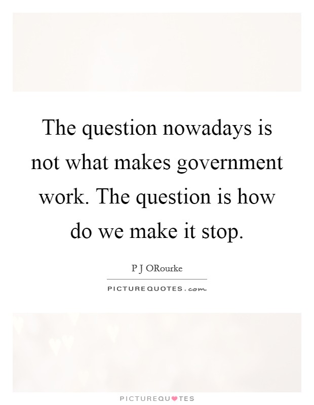The question nowadays is not what makes government work. The question is how do we make it stop Picture Quote #1