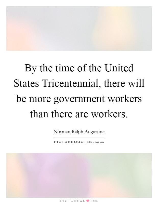 By the time of the United States Tricentennial, there will be more government workers than there are workers. Picture Quote #1