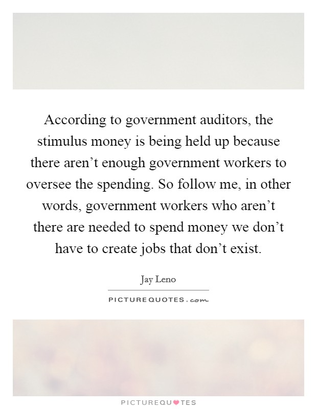 According to government auditors, the stimulus money is being held up because there aren't enough government workers to oversee the spending. So follow me, in other words, government workers who aren't there are needed to spend money we don't have to create jobs that don't exist Picture Quote #1