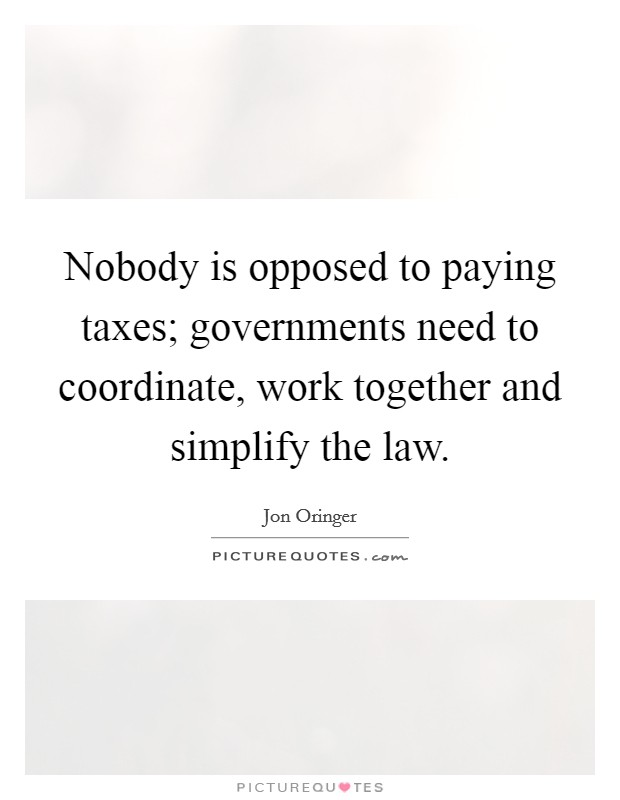 Nobody is opposed to paying taxes; governments need to coordinate, work together and simplify the law Picture Quote #1