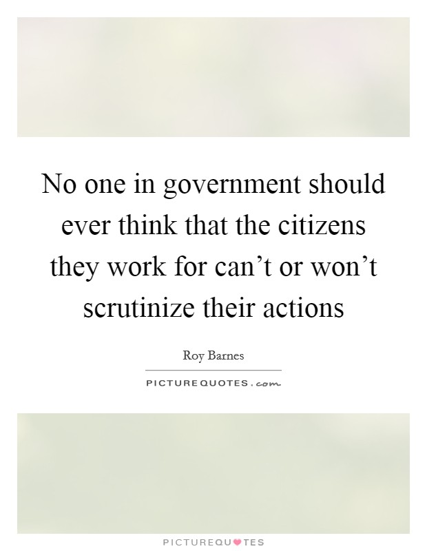 No one in government should ever think that the citizens they work for can't or won't scrutinize their actions Picture Quote #1