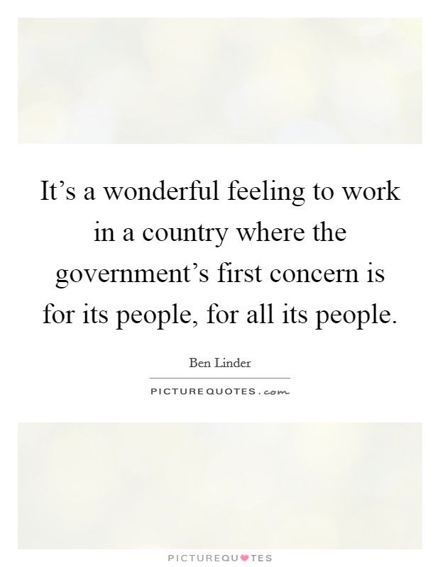 It's a wonderful feeling to work in a country where the government's first concern is for its people, for all its people Picture Quote #1