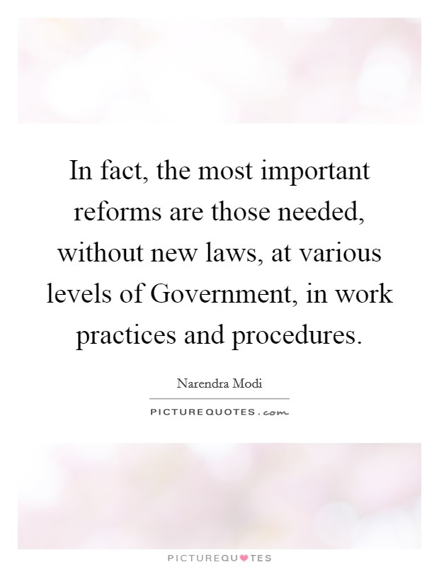 In fact, the most important reforms are those needed, without new laws, at various levels of Government, in work practices and procedures Picture Quote #1