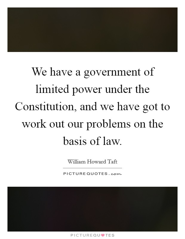 We have a government of limited power under the Constitution, and we have got to work out our problems on the basis of law Picture Quote #1
