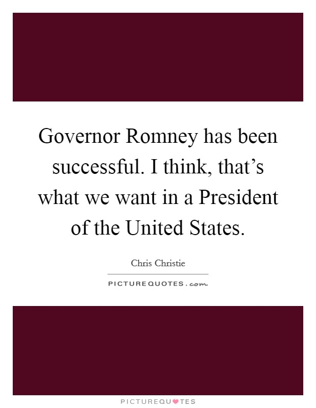Governor Romney has been successful. I think, that's what we want in a President of the United States Picture Quote #1