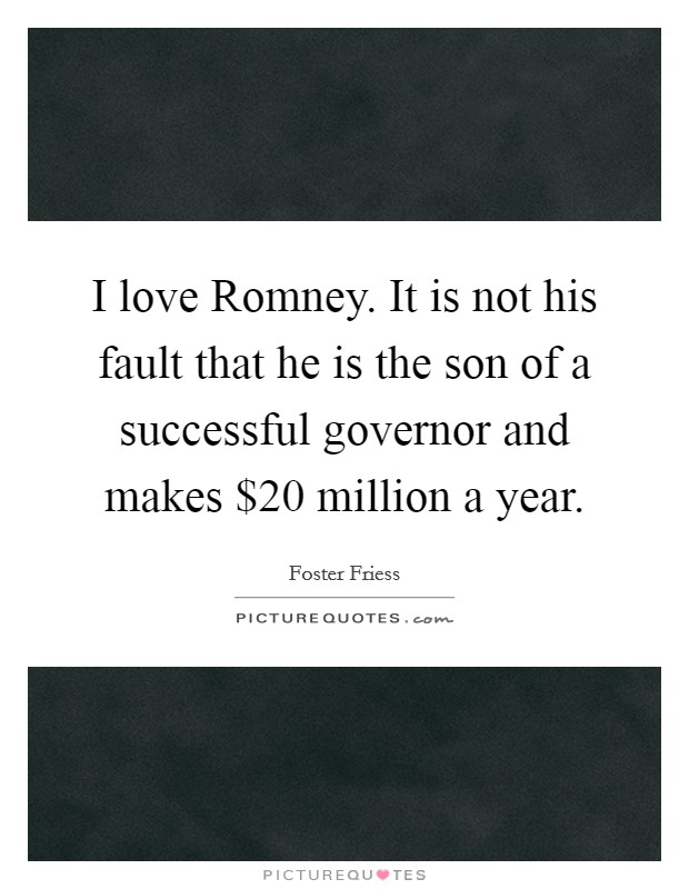 I love Romney. It is not his fault that he is the son of a successful governor and makes $20 million a year Picture Quote #1