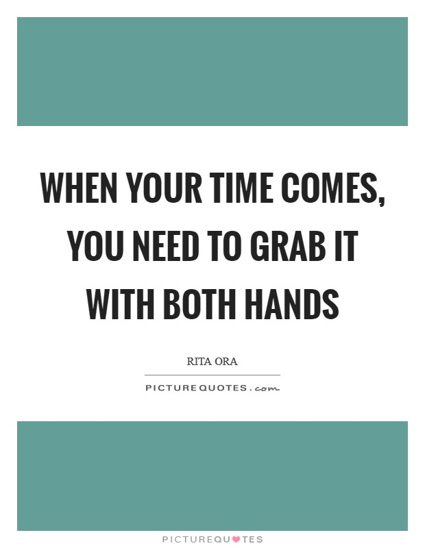 When your time comes, you need to grab it with both hands Picture Quote #1