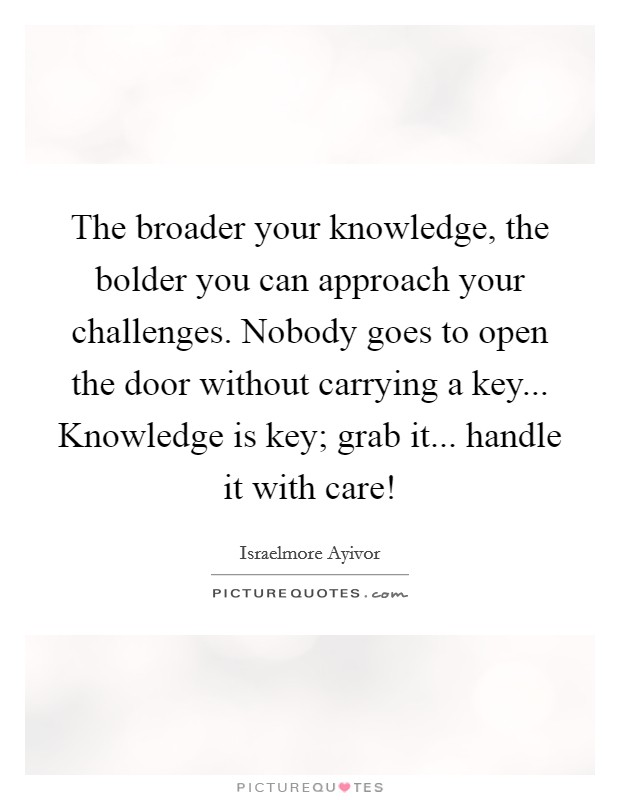The broader your knowledge, the bolder you can approach your challenges. Nobody goes to open the door without carrying a key... Knowledge is key; grab it... handle it with care! Picture Quote #1