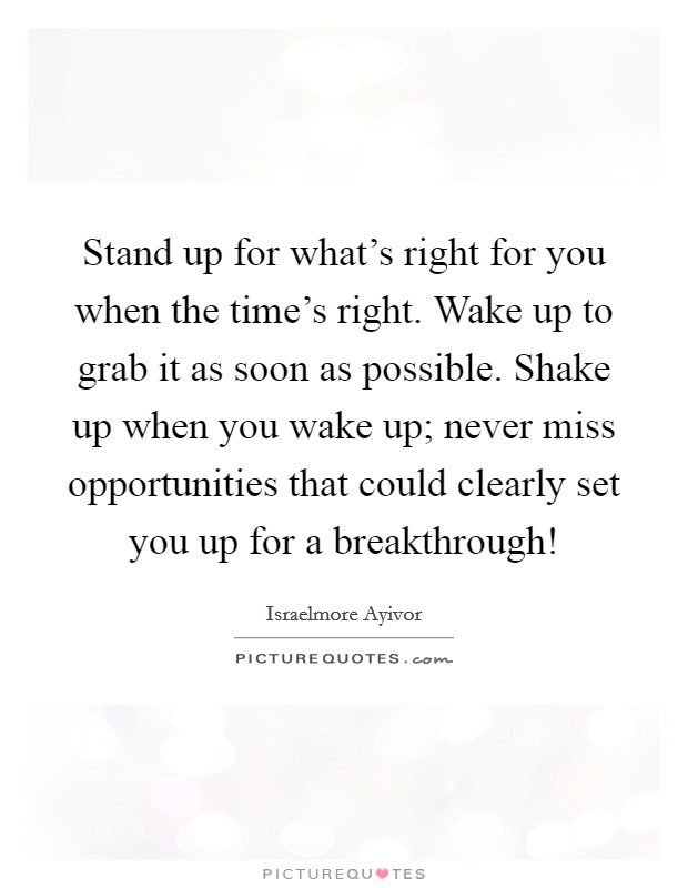Stand up for what's right for you when the time's right. Wake up to grab it as soon as possible. Shake up when you wake up; never miss opportunities that could clearly set you up for a breakthrough! Picture Quote #1