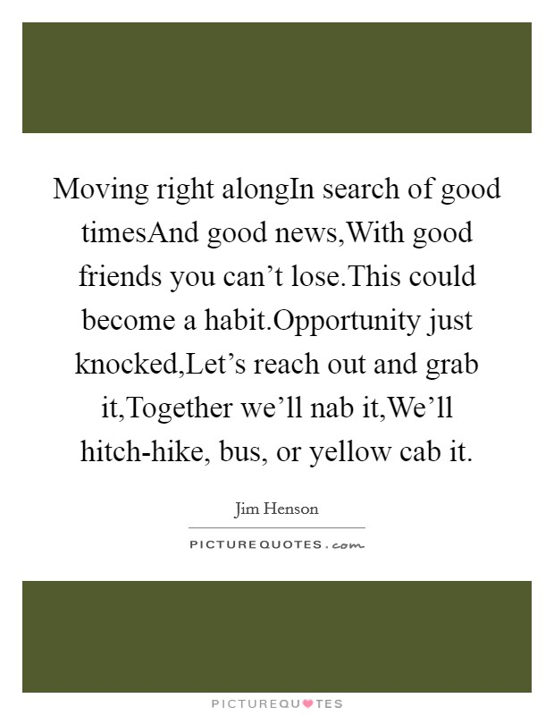 Moving right alongIn search of good timesAnd good news,With good friends you can't lose.This could become a habit.Opportunity just knocked,Let's reach out and grab it,Together we'll nab it,We'll hitch-hike, bus, or yellow cab it Picture Quote #1