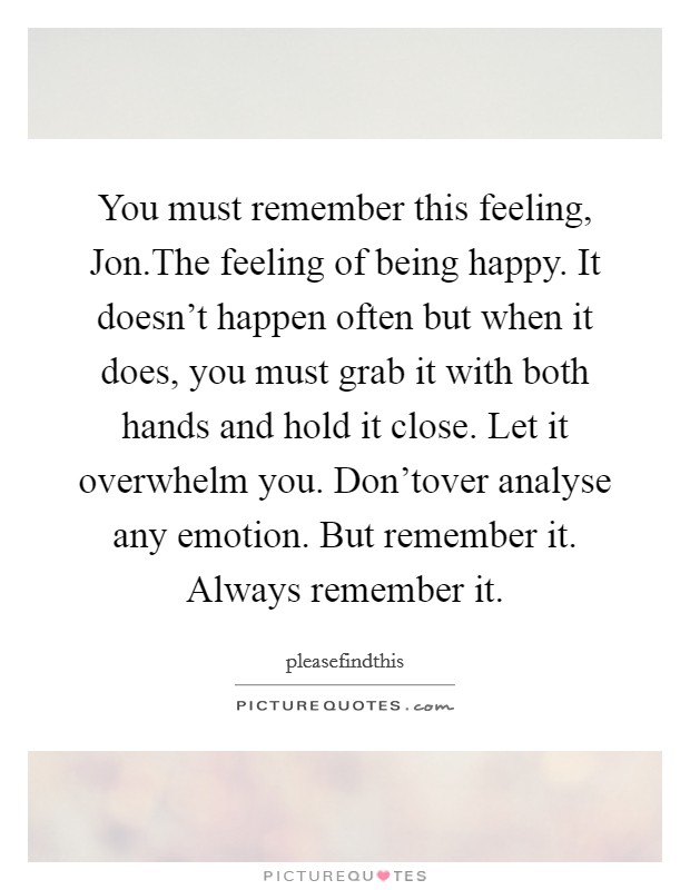 You must remember this feeling, Jon.The feeling of being happy. It doesn't happen often but when it does, you must grab it with both hands and hold it close. Let it overwhelm you. Don'tover analyse any emotion. But remember it. Always remember it Picture Quote #1