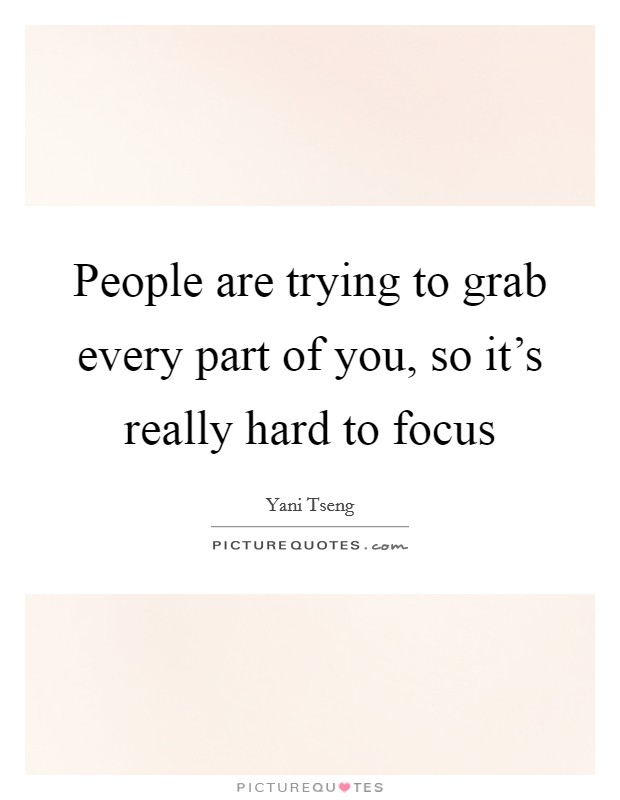People are trying to grab every part of you, so it's really hard to focus Picture Quote #1