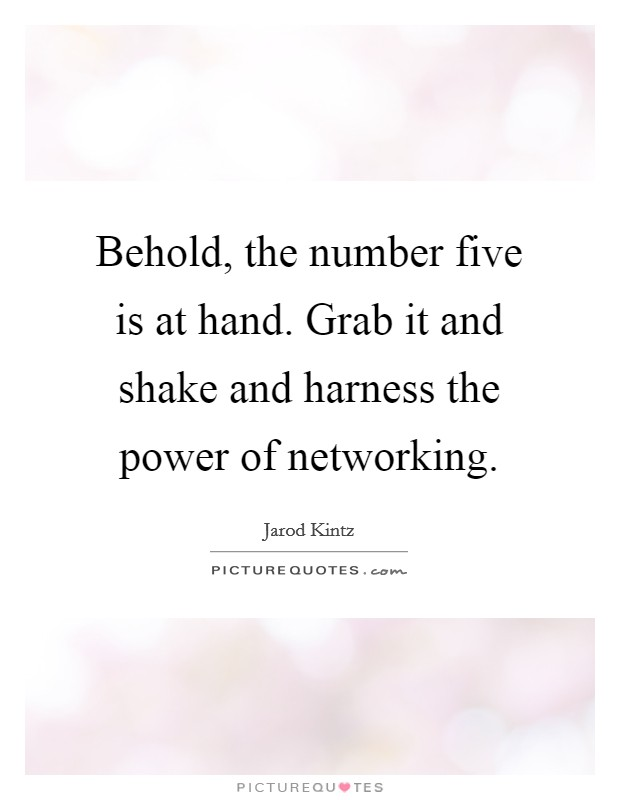 Behold, the number five is at hand. Grab it and shake and harness the power of networking Picture Quote #1