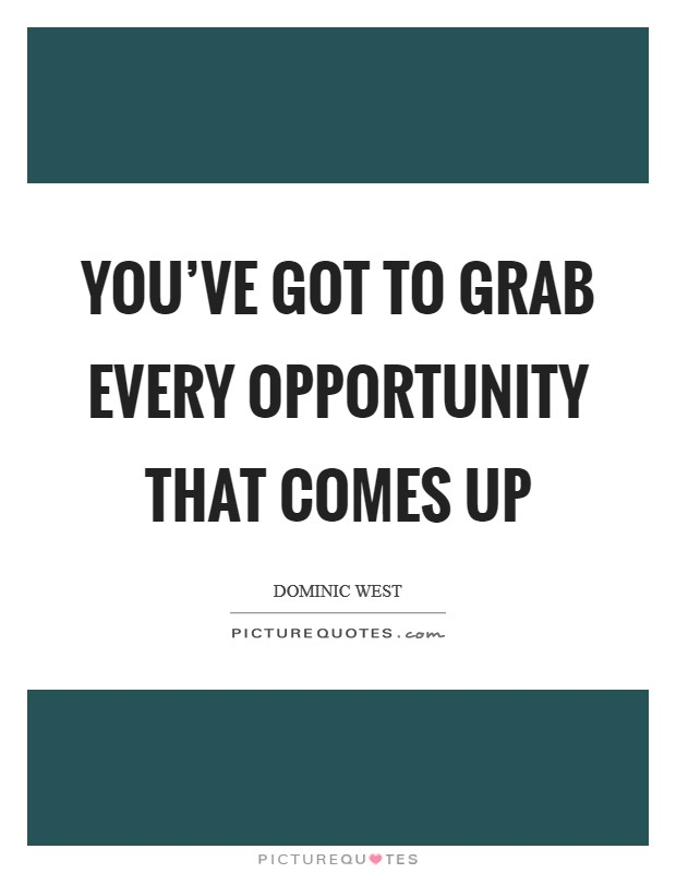 You've got to grab every opportunity that comes up Picture Quote #1
