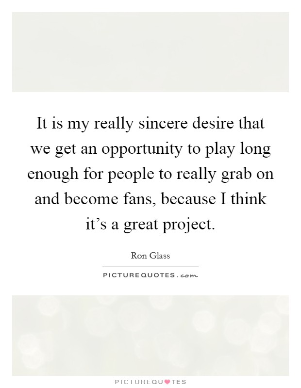 It is my really sincere desire that we get an opportunity to play long enough for people to really grab on and become fans, because I think it's a great project Picture Quote #1
