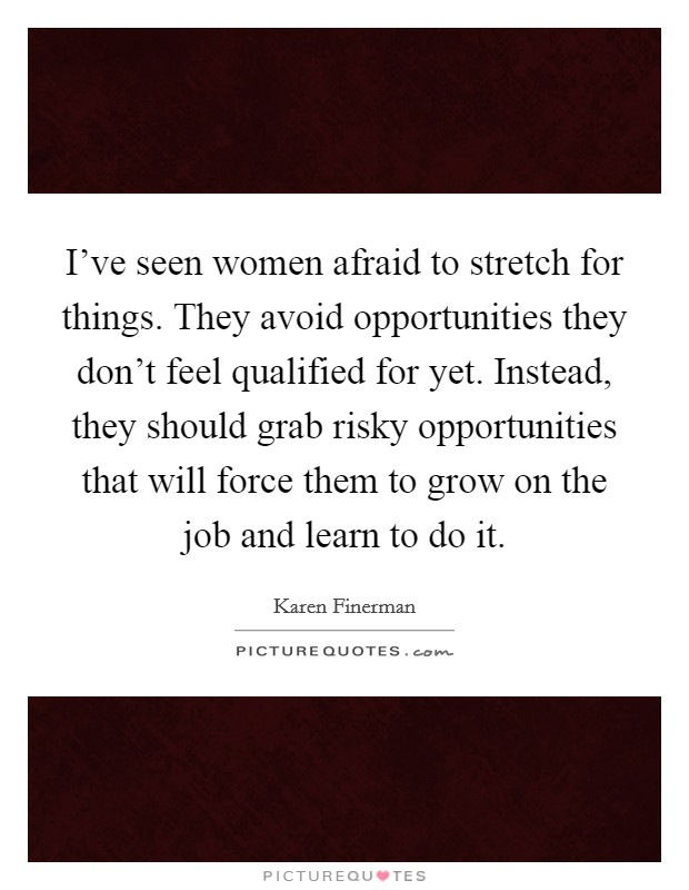 I've seen women afraid to stretch for things. They avoid opportunities they don't feel qualified for yet. Instead, they should grab risky opportunities that will force them to grow on the job and learn to do it Picture Quote #1