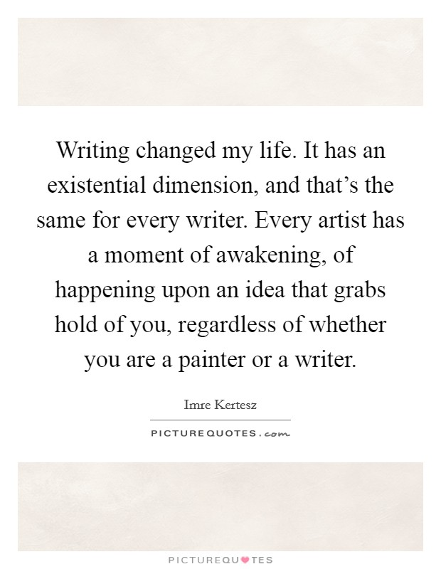 Writing changed my life. It has an existential dimension, and that's the same for every writer. Every artist has a moment of awakening, of happening upon an idea that grabs hold of you, regardless of whether you are a painter or a writer Picture Quote #1