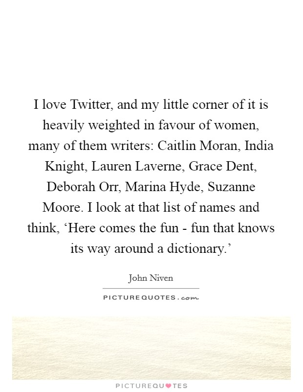 I love Twitter, and my little corner of it is heavily weighted in favour of women, many of them writers: Caitlin Moran, India Knight, Lauren Laverne, Grace Dent, Deborah Orr, Marina Hyde, Suzanne Moore. I look at that list of names and think, 'Here comes the fun - fun that knows its way around a dictionary.' Picture Quote #1