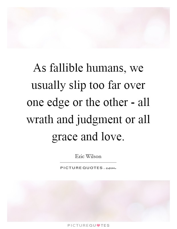 As fallible humans, we usually slip too far over one edge or the other - all wrath and judgment or all grace and love Picture Quote #1