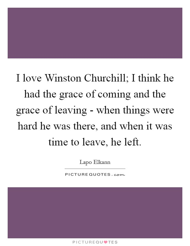 I love Winston Churchill; I think he had the grace of coming and the grace of leaving - when things were hard he was there, and when it was time to leave, he left Picture Quote #1
