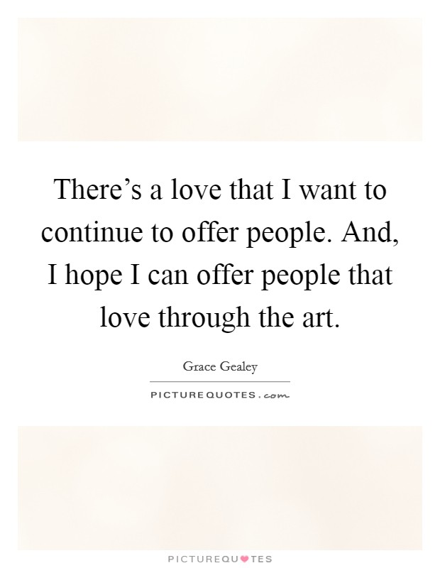 There's a love that I want to continue to offer people. And, I hope I can offer people that love through the art Picture Quote #1