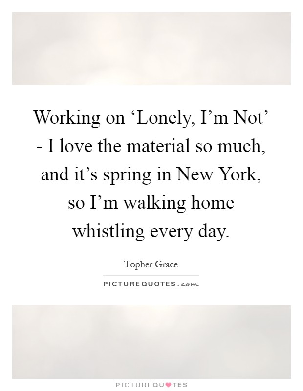 Working on 'Lonely, I'm Not' - I love the material so much, and it's spring in New York, so I'm walking home whistling every day Picture Quote #1