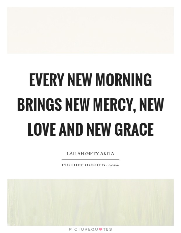 Every new morning brings new mercy, new love and new grace Picture Quote #1