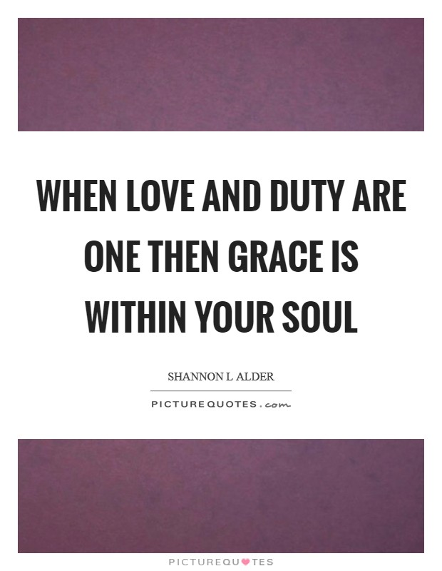 When love and duty are one then grace is within your soul Picture Quote #1