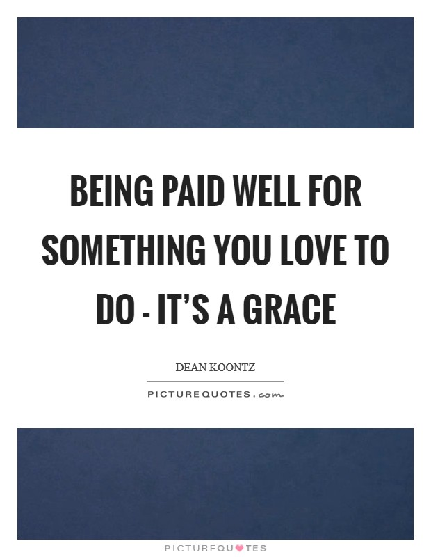 Being paid well for something you love to do - it's a grace Picture Quote #1